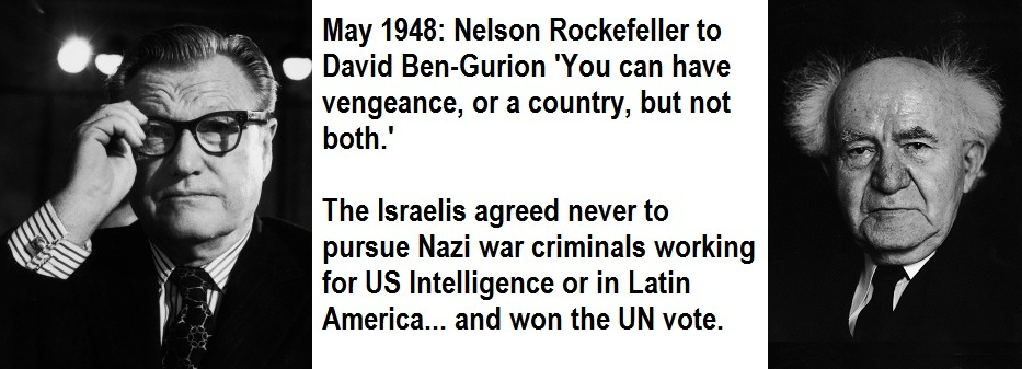 May 1948: Nelson Rockefellerto David Ben Gurion: You can have vengeance, or a country, but not both. The Israelis agreed never to pursue Nazi war crimials working for US Intelligence or in Latin America... and won the UN vote. Israel was born.